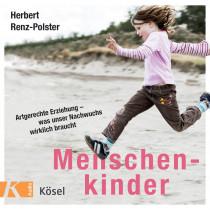 Herbert Renz-Polster - Menschenkinder: Artgerechte Erziehung - was unser Nachwuchs wirklich braucht