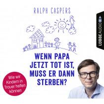 Ralph Caspers - Wenn Papa jetzt tot ist, muss er dann sterben?